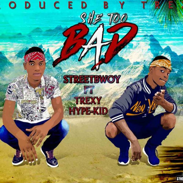 street-bwoy-she-too-bad-ft-trexy-and-hype-kid-cover