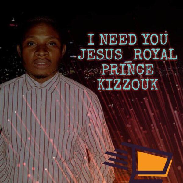 royal-prince-kizzouk-i-need-you-jesus-cover